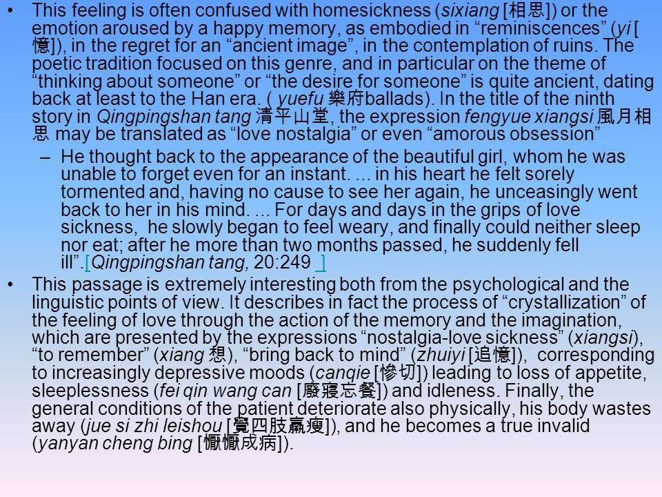 This feeling is often confused with homesickness (sixiang [相思]) or the emotion aroused by a happy memory, as embodied in reminiscences (yi [憶]), in the regret for an ancient image , in the contemplation of ruins. The poetic tradition focused on this genre, and in particular on the theme of thinking about someone or the desire for someone is quite ancient, dating back at least to the Han era. ( yuefu 樂府ballads). In the title of the ninth story in Qingpingshan tang 清平山堂, the expression fengyue xiangsi 風月相思 may be translated as love nostalgia or even amorous obsession